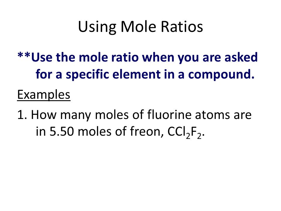 Using Mole Ratios **Use the mole ratio when you are asked for a specific element in a compound. Examples.