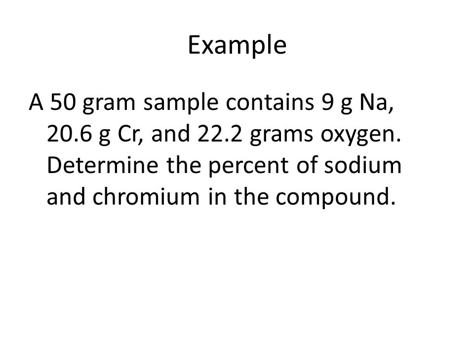 Example A 50 gram sample contains 9 g Na, 20.6 g Cr, and 22.2 grams oxygen.