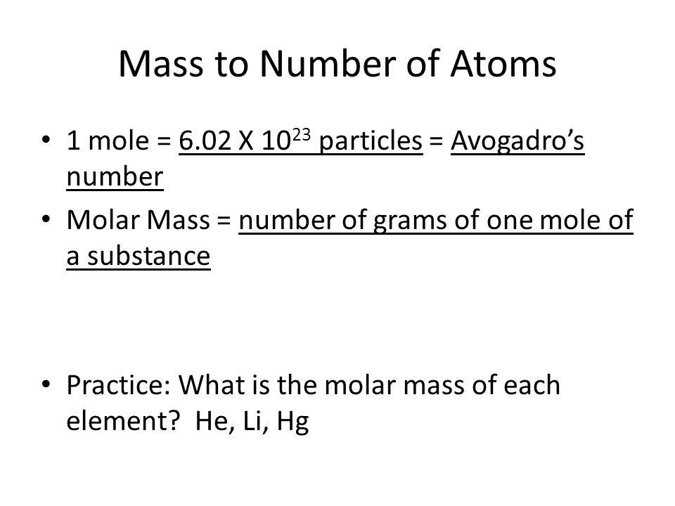 Mass to Number of Atoms 1 mole = 6.02 X 1023 particles = Avogadro's number. Molar Mass = number of grams of one mole of a substance.