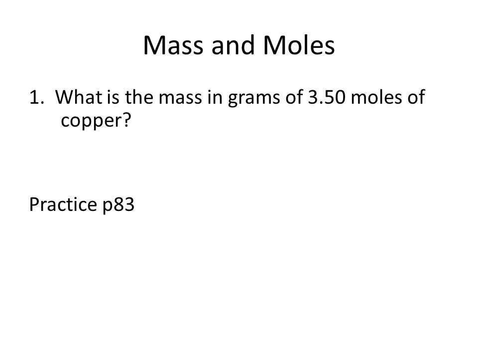 Mass and Moles 1. What is the mass in grams of 3.50 moles of copper