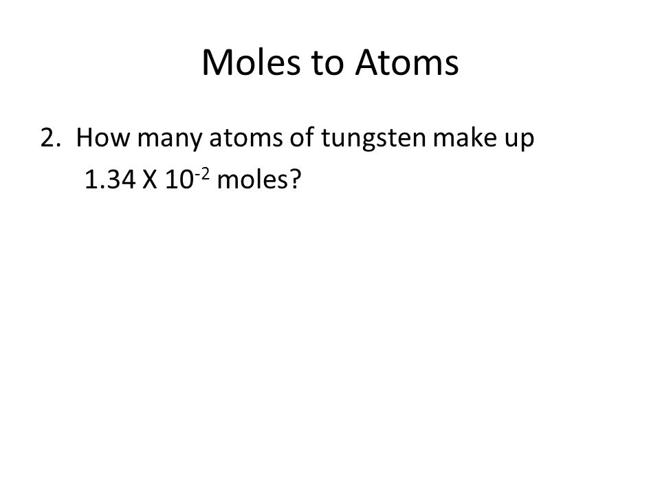Moles to Atoms 2. How many atoms of tungsten make up 1.34 X 10-2 moles