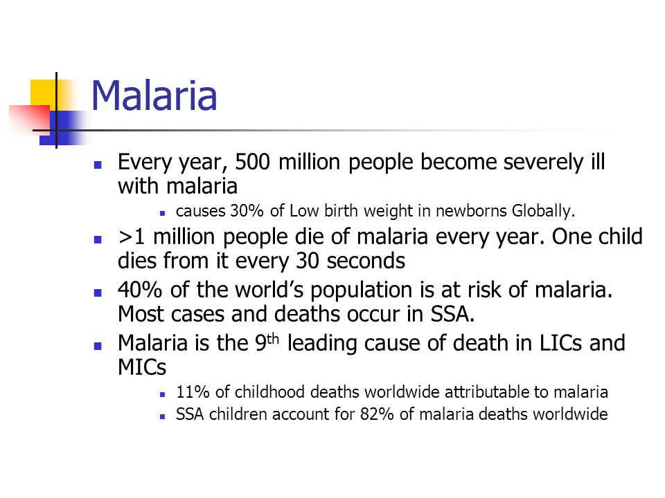 Malaria Every year, 500 million people become severely ill with malaria. causes 30% of Low birth weight in newborns Globally.
