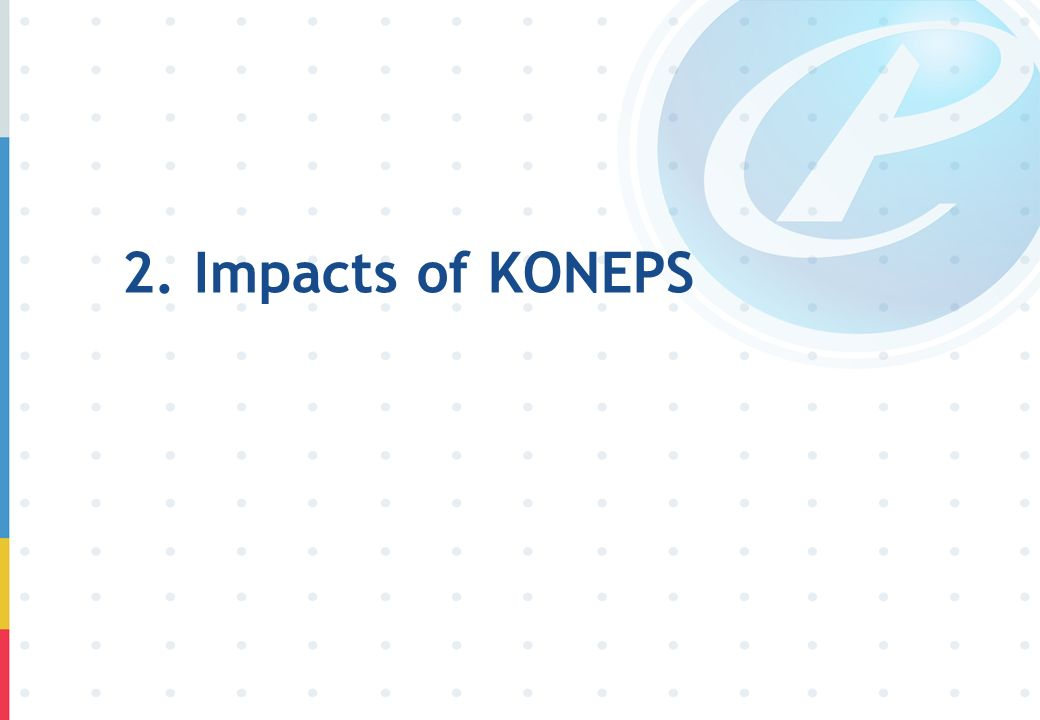 2. Impacts of KONEPS Now, I will introduce major impacts of KONEPS on Korea's public procurement.