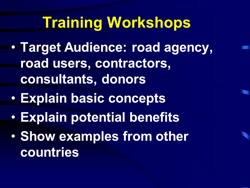Training Workshops Target Audience: road agency, road users, contractors, consultants, donors. Explain basic concepts.
