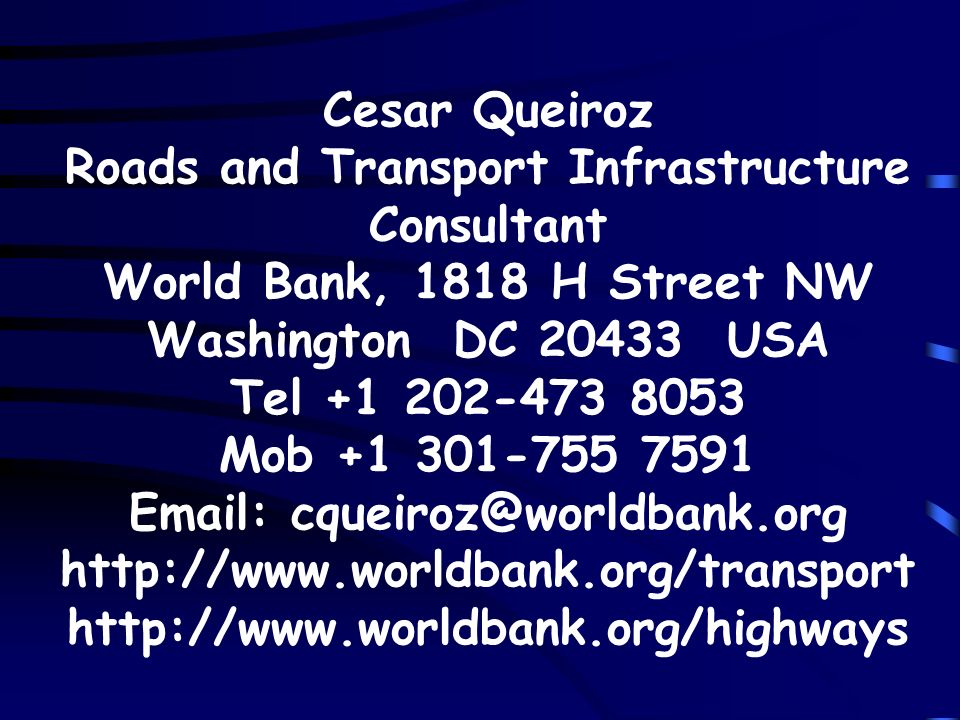 Cesar Queiroz Roads and Transport Infrastructure Consultant World Bank, 1818 H Street NW Washington DC 20433 USA Tel +1 202-473 8053 Mob +1 301-755 7591 Email: cqueiroz@worldbank.org http://www.worldbank.org/transport http://www.worldbank.org/highways