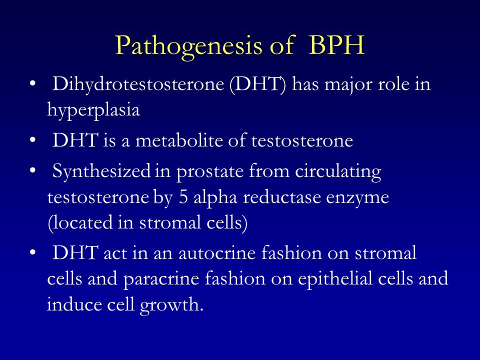 Pathogenesis of BPH Dihydrotestosterone (DHT) has major role in hyperplasia. DHT is a metabolite of testosterone.