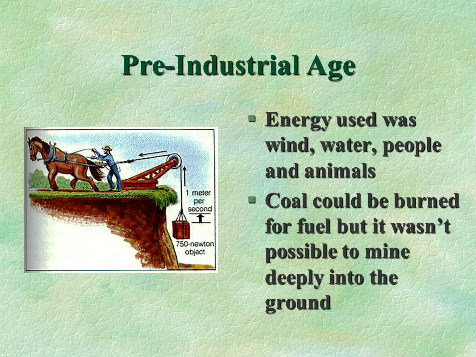 Pre-Industrial Age Energy used was wind, water, people and animals