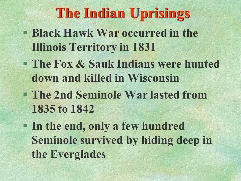 The Indian Uprisings Black Hawk War occurred in the Illinois Territory in 1831. The Fox & Sauk Indians were hunted down and killed in Wisconsin.