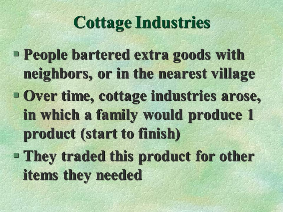 Cottage Industries People bartered extra goods with neighbors, or in the nearest village.