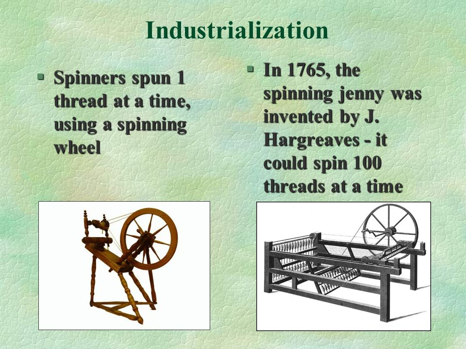 Industrialization In 1765, the spinning jenny was invented by J. Hargreaves - it could spin 100 threads at a time.