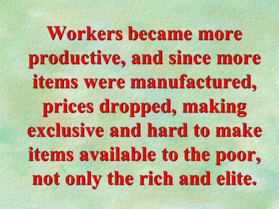 Workers became more productive, and since more items were manufactured, prices dropped, making exclusive and hard to make items available to the poor, not only the rich and elite.