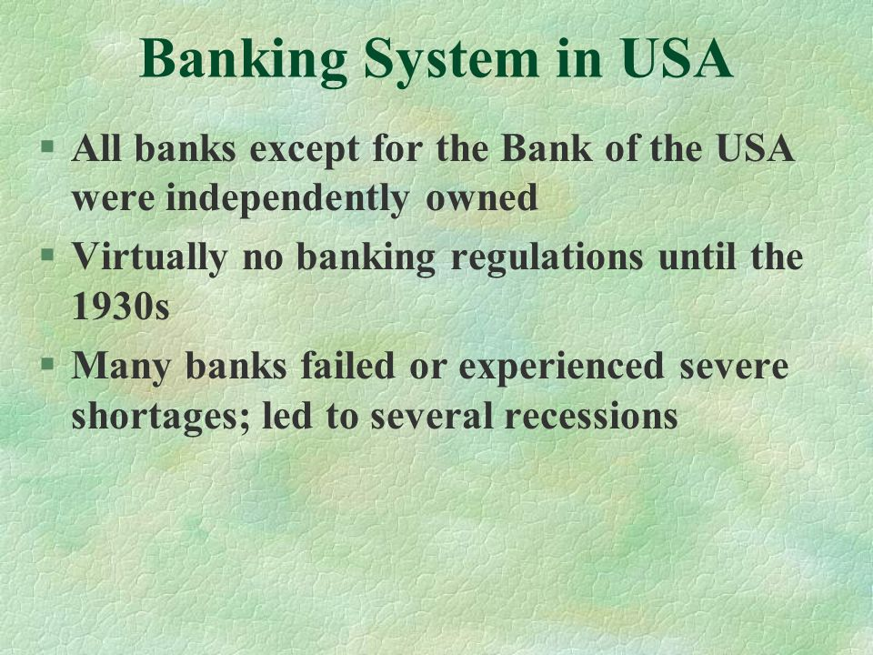 Banking System in USA All banks except for the Bank of the USA were independently owned. Virtually no banking regulations until the 1930s.
