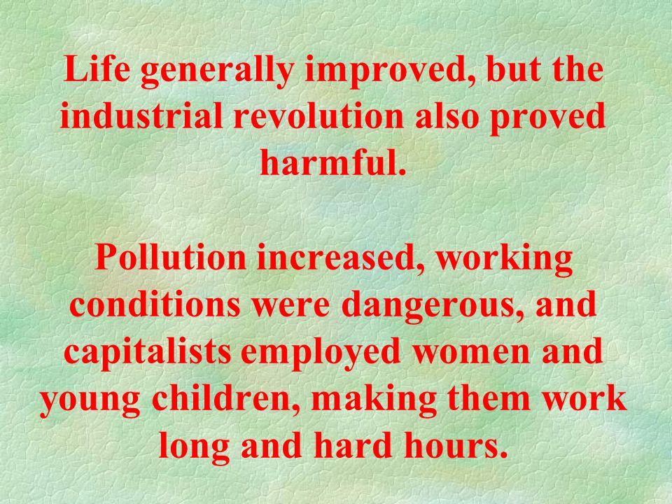 Life generally improved, but the industrial revolution also proved harmful.