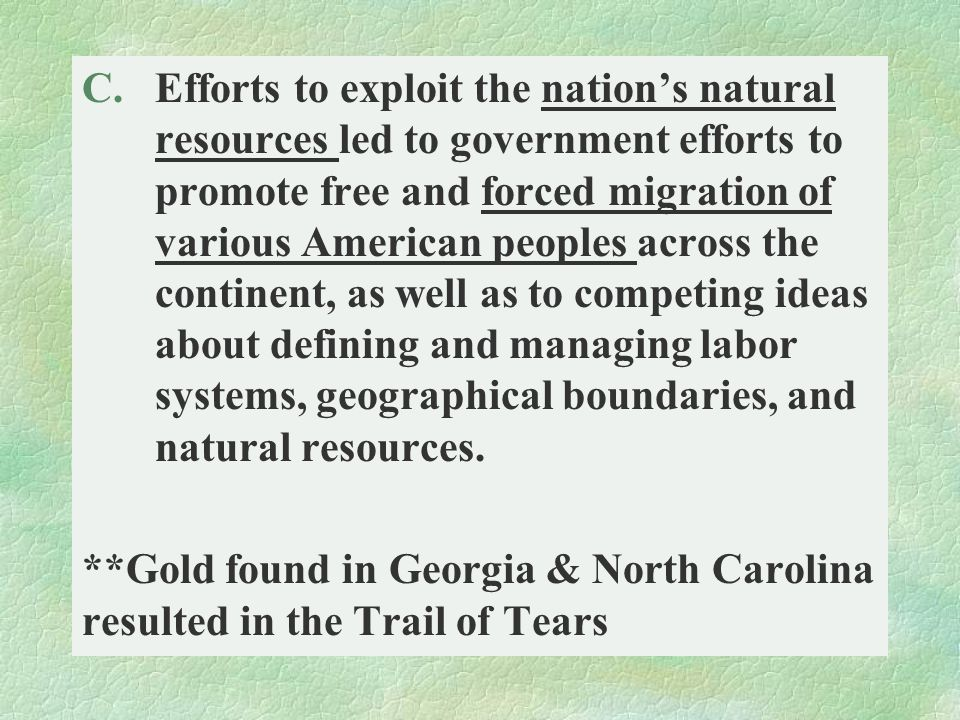 Efforts to exploit the nation's natural resources led to government efforts to promote free and forced migration of various American peoples across the continent, as well as to competing ideas about defining and managing labor systems, geographical boundaries, and natural resources.