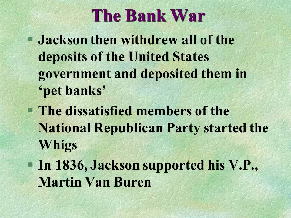 The Bank War Jackson then withdrew all of the deposits of the United States government and deposited them in 'pet banks'