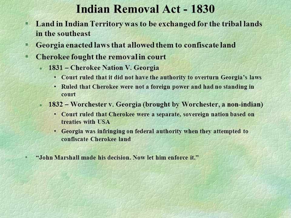 Indian Removal Act - 1830 Land in Indian Territory was to be exchanged for the tribal lands in the southeast.
