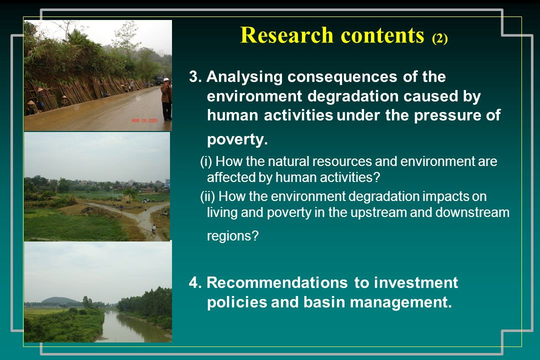 Research contents (2) 3. Analysing consequences of the environment degradation caused by human activities under the pressure of poverty.