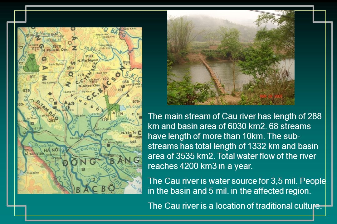 The main stream of Cau river has length of 288 km and basin area of 6030 km2. 68 streams have length of more than 10km. The sub-streams has total length of 1332 km and basin area of 3535 km2. Total water flow of the river reaches 4200 km3 in a year.
