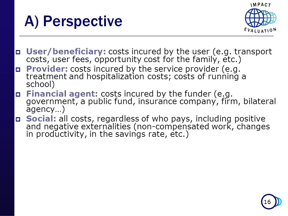 A) Perspective User/beneficiary: costs incured by the user (e.g. transport costs, user fees, opportunity cost for the family, etc.)