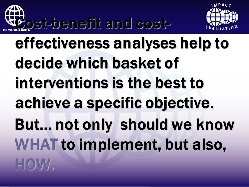 Cost-benefit and cost-effectiveness analyses help to decide which basket of interventions is the best to achieve a specific objective.