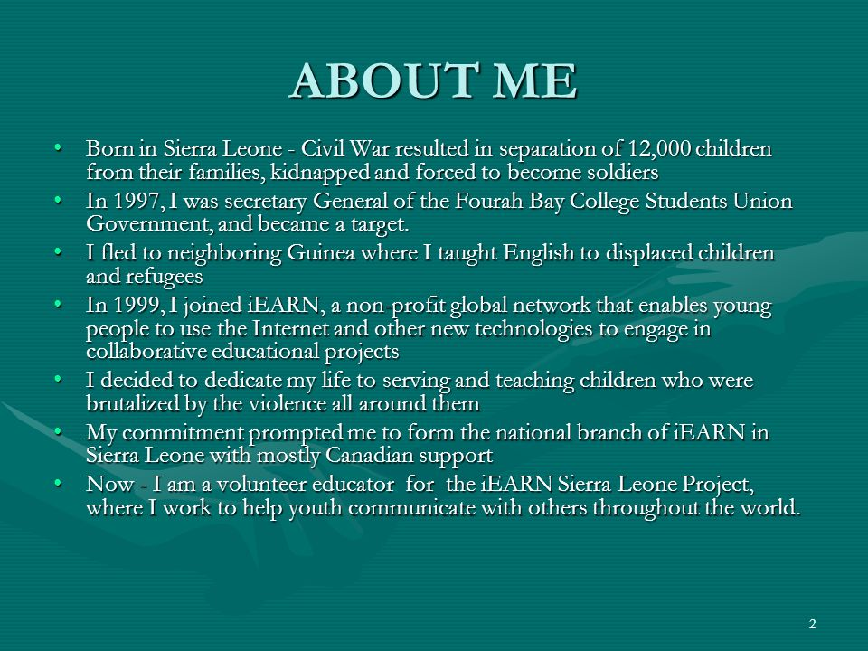 ABOUT ME Born in Sierra Leone - Civil War resulted in separation of 12,000 children from their families, kidnapped and forced to become soldiers.