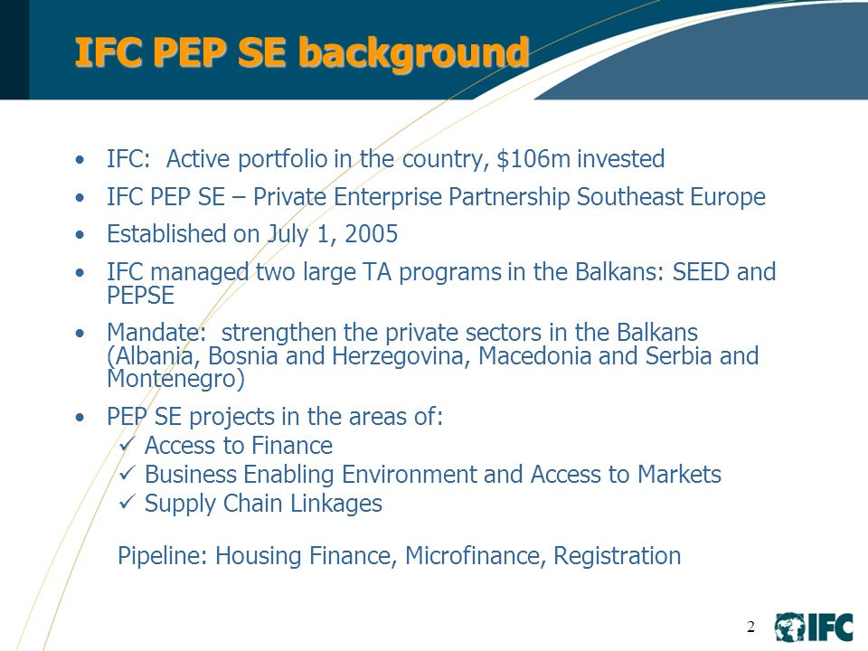IFC PEP SE background IFC: Active portfolio in the country, $106m invested. IFC PEP SE – Private Enterprise Partnership Southeast Europe.