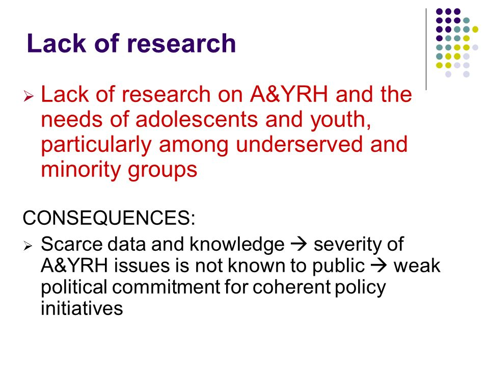 Lack of research Lack of research on A&YRH and the needs of adolescents and youth, particularly among underserved and minority groups.