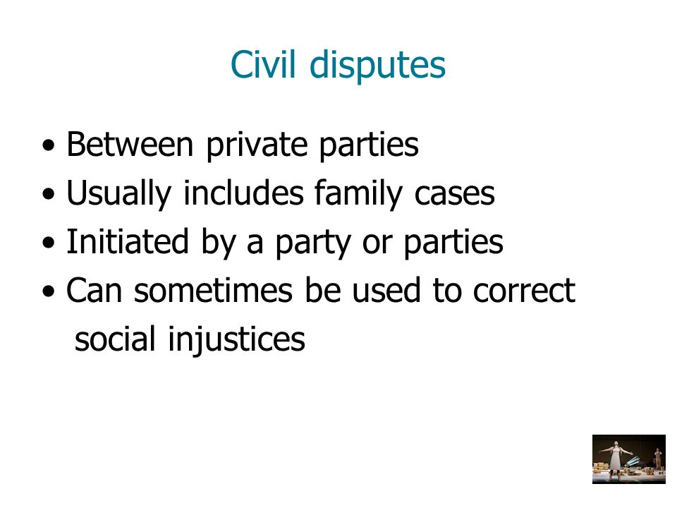Civil disputes Between private parties Usually includes family cases
