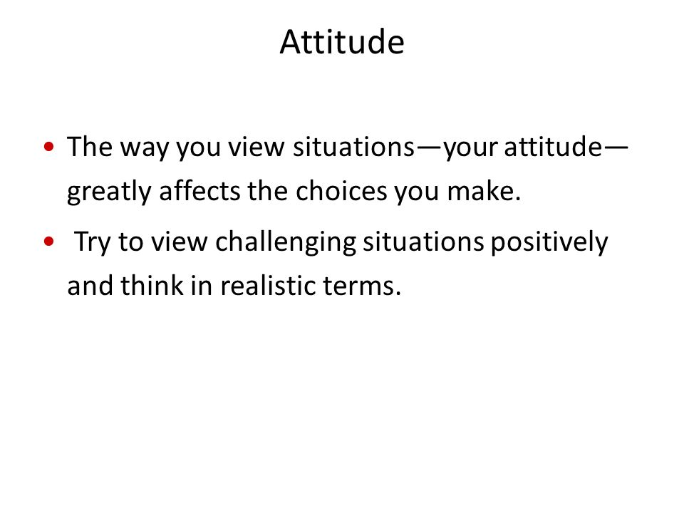 Attitude The way you view situations—your attitude—greatly affects the choices you make.