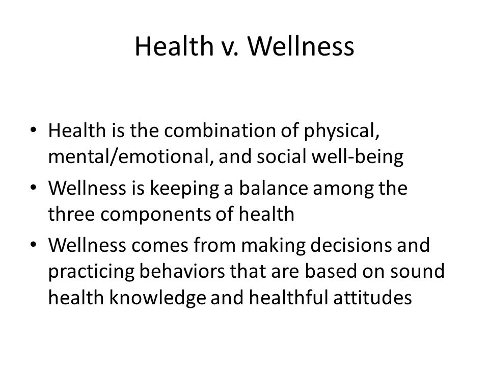 Health v. Wellness Health is the combination of physical, mental/emotional, and social well-being.