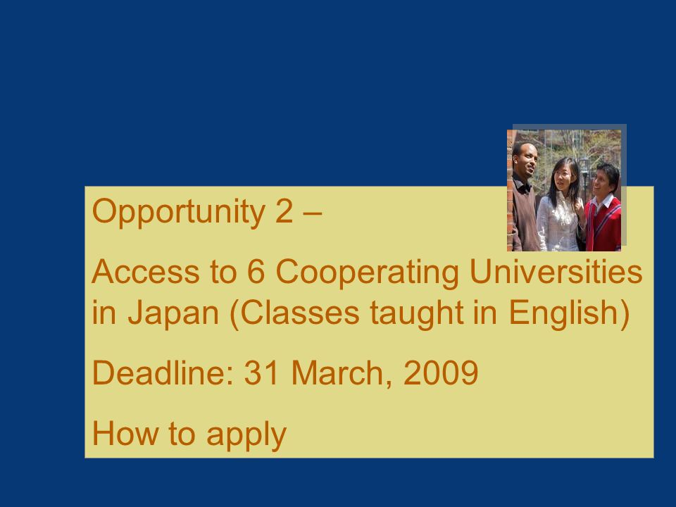 Opportunity 2 – Access to 6 Cooperating Universities in Japan (Classes taught in English) Deadline: 31 March, 2009.
