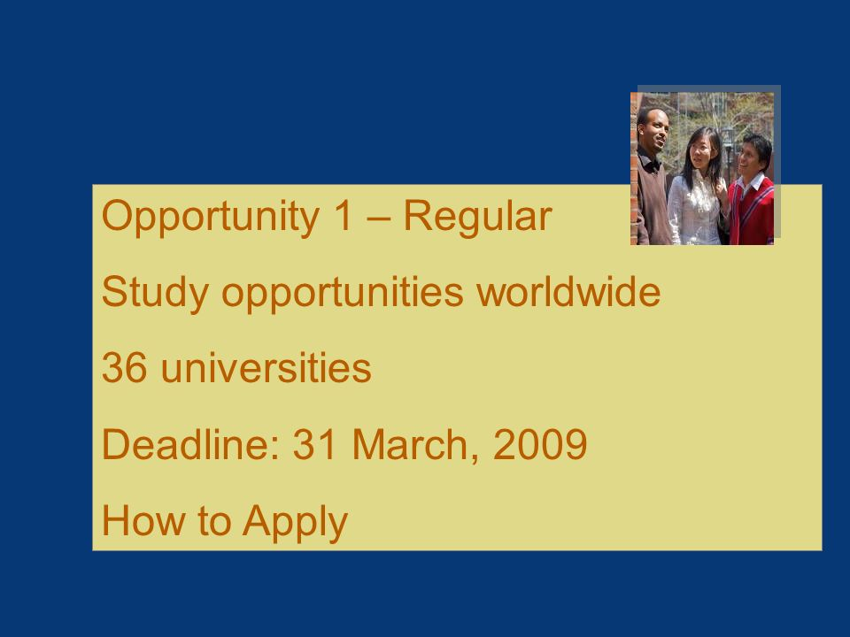 Opportunity 1 – Regular Study opportunities worldwide. 36 universities. Deadline: 31 March, 2009.