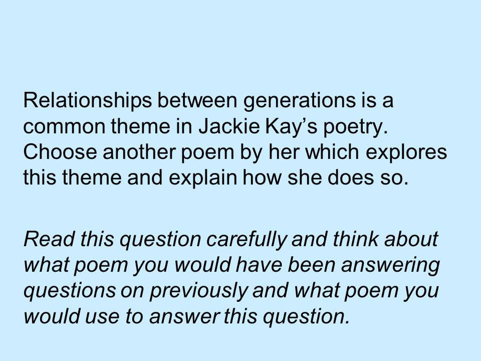 Relationships between generations is a common theme in Jackie Kay's poetry. Choose another poem by her which explores this theme and explain how she does so.