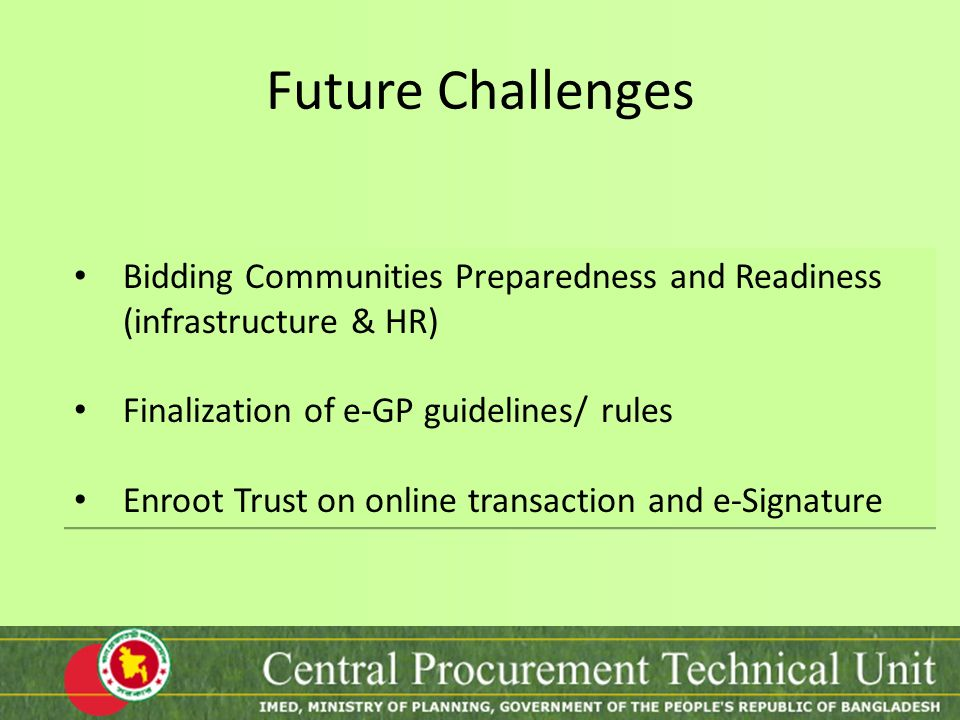 Future Challenges Bidding Communities Preparedness and Readiness (infrastructure & HR) Finalization of e-GP guidelines/ rules.