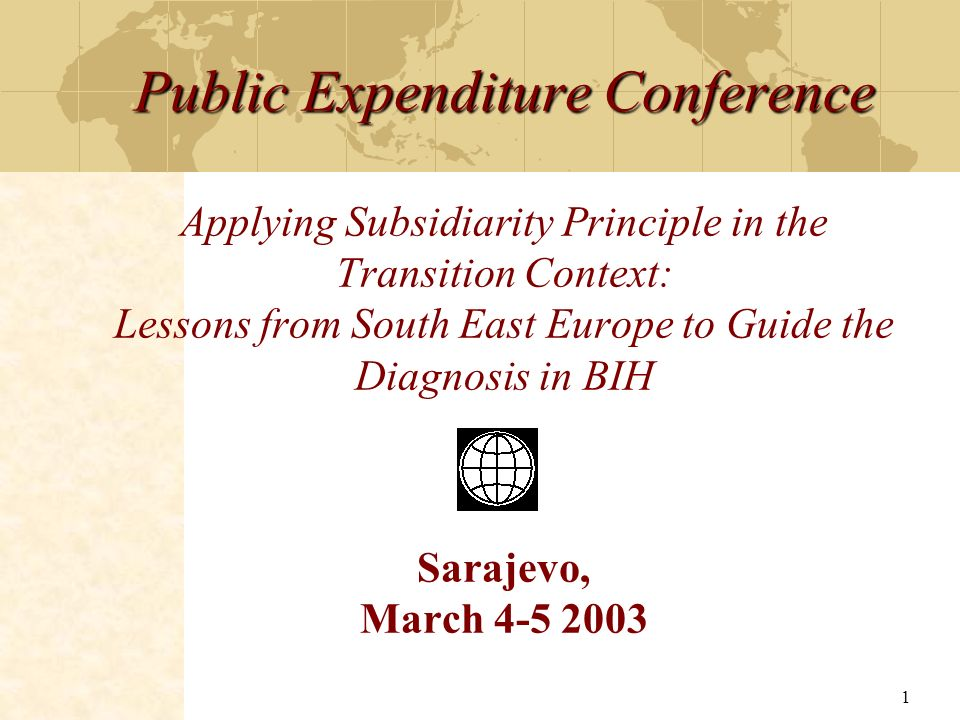 Public Expenditure Conference Applying Subsidiarity Principle in the Transition Context: Lessons from South East Europe to Guide the Diagnosis in BIH Sarajevo, March 4-5 2003