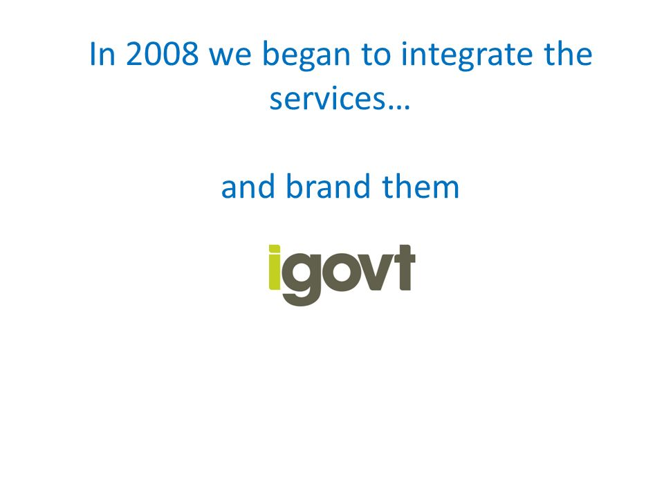 In 2008 we began to integrate the services… and brand them