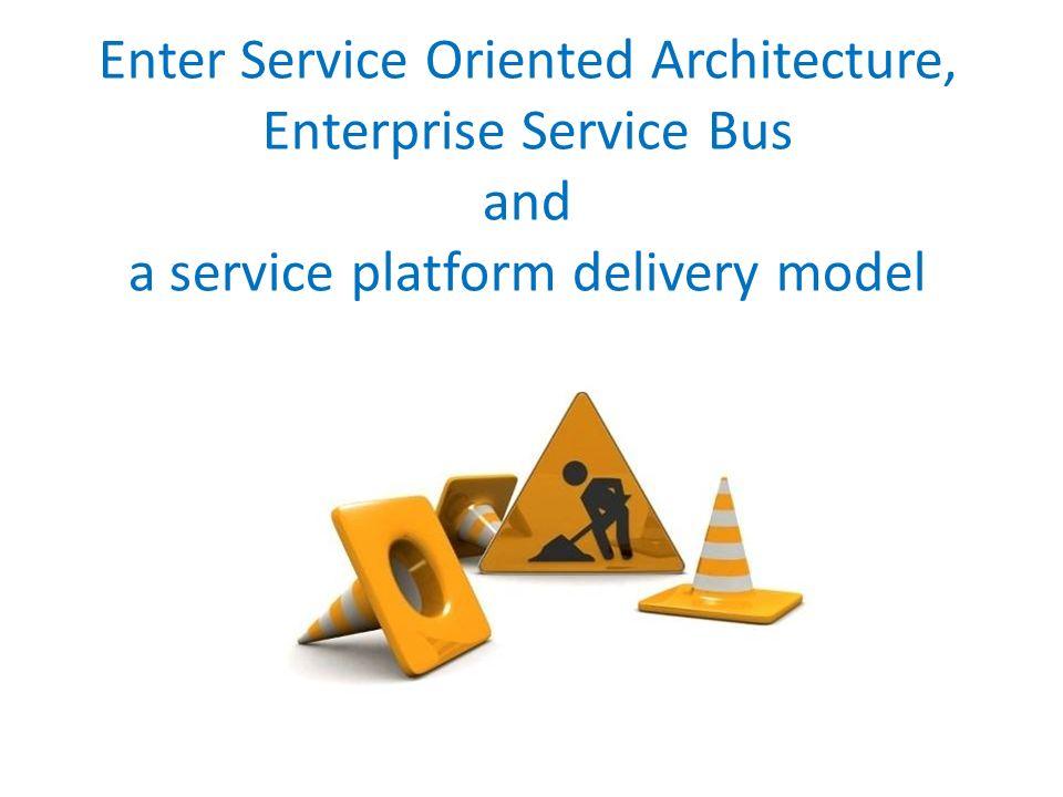 Enter Service Oriented Architecture, Enterprise Service Bus and a service platform delivery model