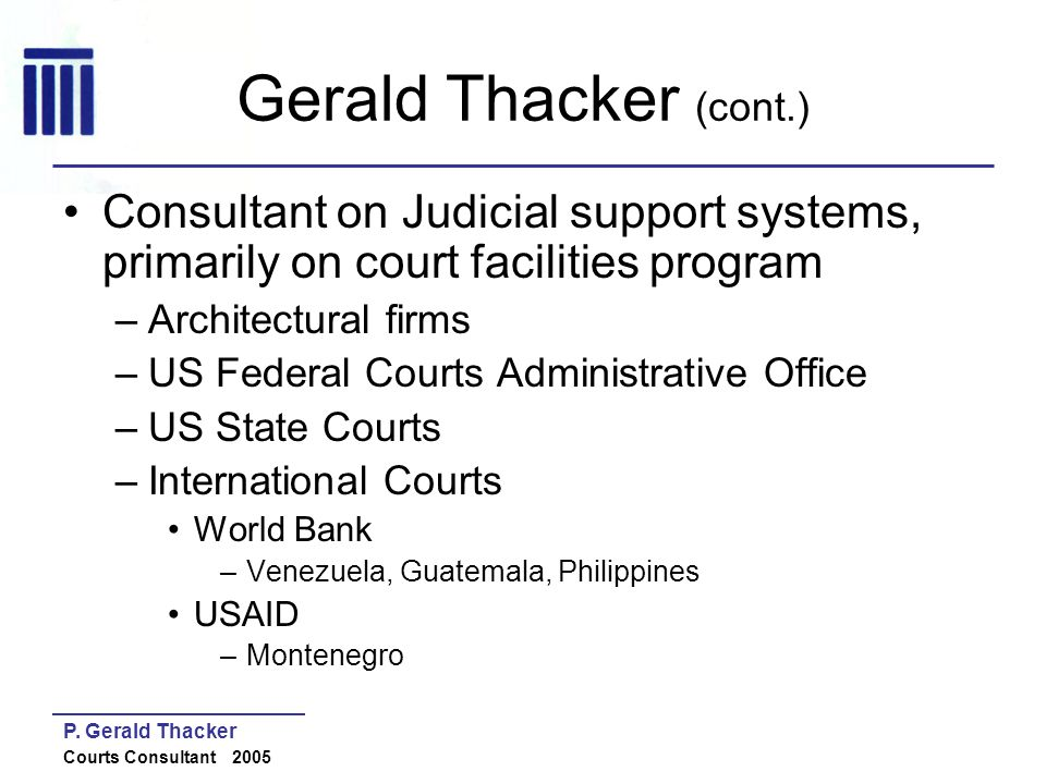 Gerald Thacker (cont.) Consultant on Judicial support systems, primarily on court facilities program.