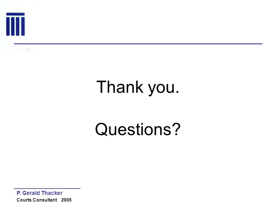 Thank you. Questions P. Gerald Thacker Courts Consultant 2005