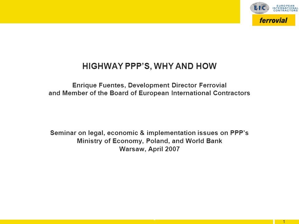 HIGHWAY PPP'S, WHY AND HOW Enrique Fuentes, Development Director Ferrovial and Member of the Board of European International Contractors Seminar on legal, economic & implementation issues on PPP's Ministry of Economy, Poland, and World Bank Warsaw, April 2007