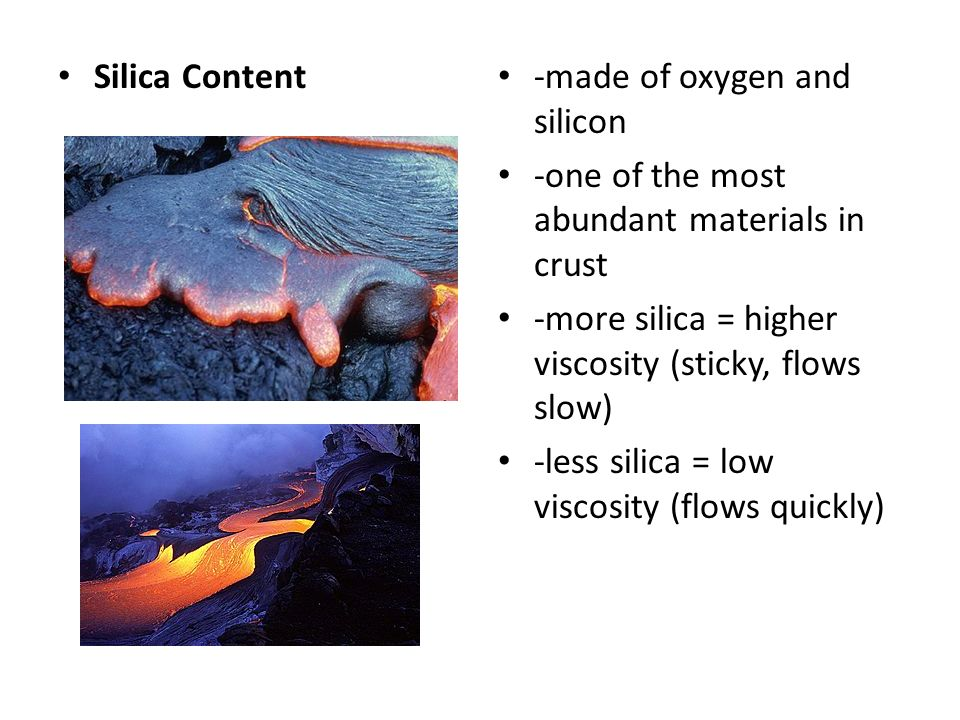 Silica Content -made of oxygen and silicon. -one of the most abundant materials in crust. -more silica = higher viscosity (sticky, flows slow)