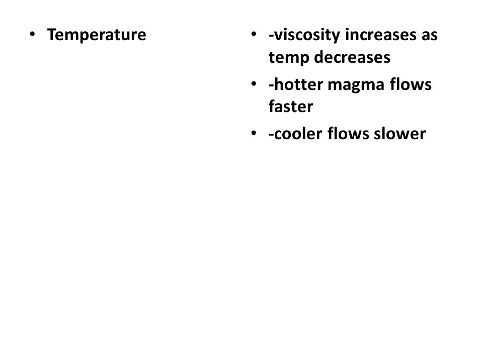 Temperature -viscosity increases as temp decreases -hotter magma flows faster -cooler flows slower
