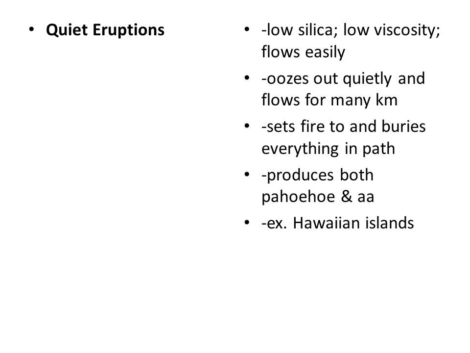 Quiet Eruptions -low silica; low viscosity; flows easily. -oozes out quietly and flows for many km.