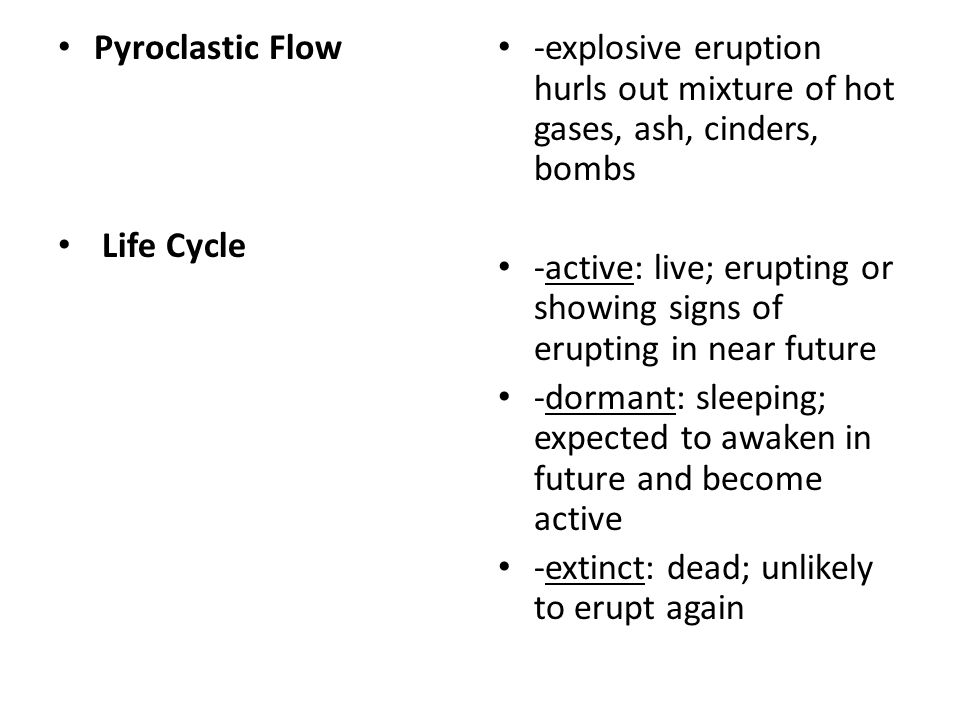 Pyroclastic Flow Life Cycle. -explosive eruption hurls out mixture of hot gases, ash, cinders, bombs.