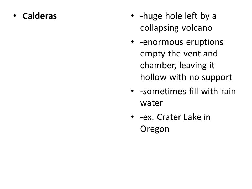 Calderas -huge hole left by a collapsing volcano. -enormous eruptions empty the vent and chamber, leaving it hollow with no support.