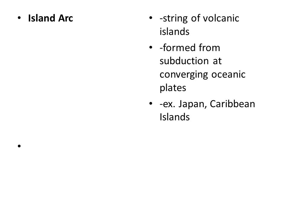 Island Arc -string of volcanic islands. -formed from subduction at converging oceanic plates.