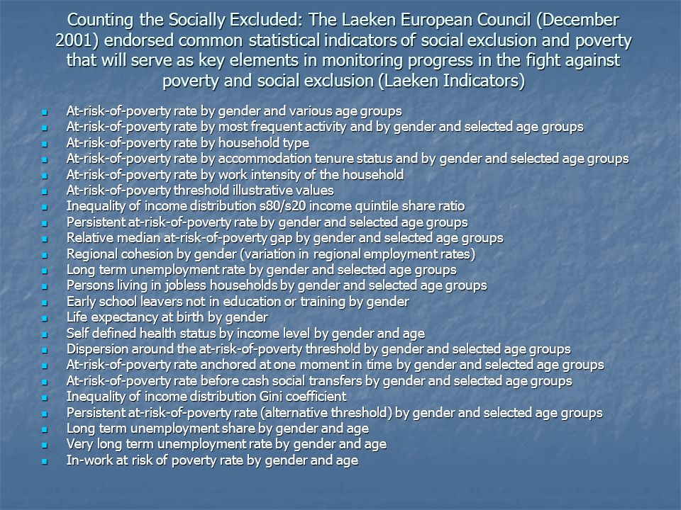 Counting the Socially Excluded: The Laeken European Council (December 2001) endorsed common statistical indicators of social exclusion and poverty that will serve as key elements in monitoring progress in the fight against poverty and social exclusion (Laeken Indicators)