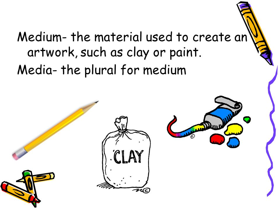 Medium- the material used to create an artwork, such as clay or paint.