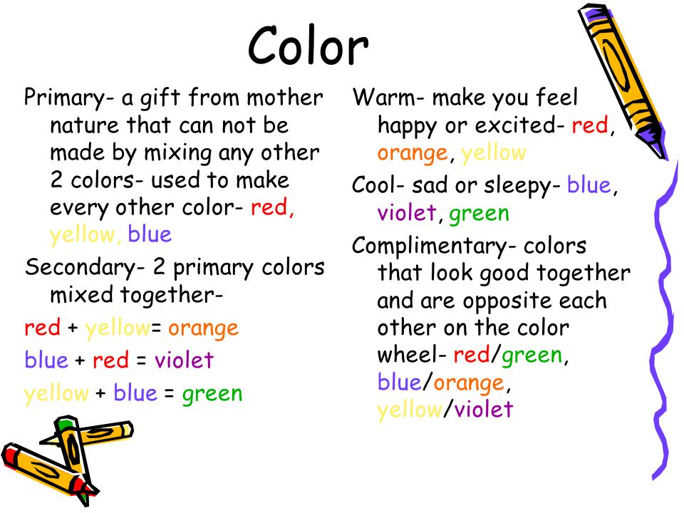 Color Primary- a gift from mother nature that can not be made by mixing any other 2 colors- used to make every other color- red, yellow, blue.