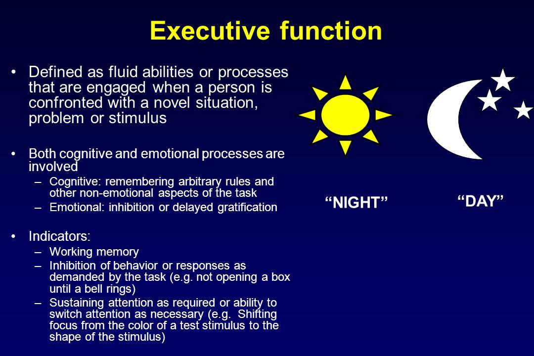 Executive function Defined as fluid abilities or processes that are engaged when a person is confronted with a novel situation, problem or stimulus.